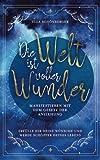 Die Welt ist voller Wunder – Manifestieren mit dem Gesetz der Anziehung: Erfülle dir deine Wünsche und werde Schöpfer deines Lebens