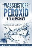 WASSERSTOFFPEROXID - Der Alleskönner: Wie Sie das hochwirksame Heilmittel H2O2 richtig anwenden und dosieren (Desinfektionsmittel, Medizin, Reinigung, Akne, Viren, Aufhellung, Garten, Haushalt, uvm.)