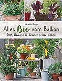 Alles Bio vom Balkon. Obst, Gemüse und Kräuter selber ziehen.: Große Ernten auf kleinster Fläche mit den richtigen Sorten und Pflanzgefäßen, ... Alles für den nachhaltigen Naschbalkon